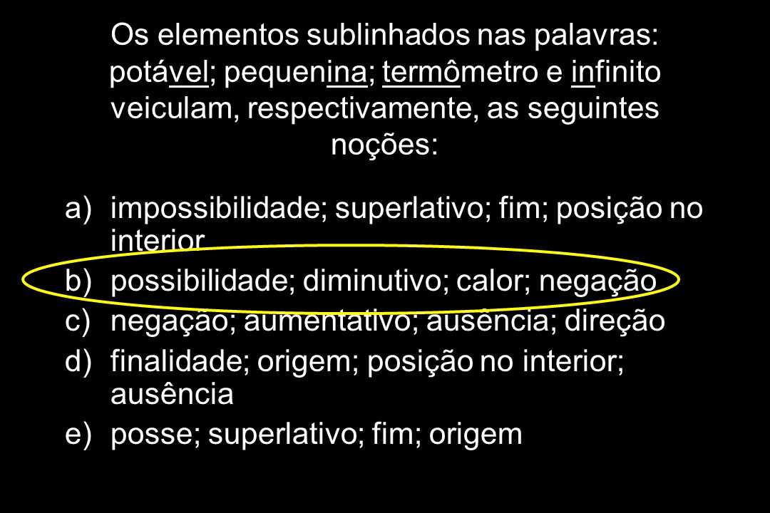 Os elementos sublinhados nas palavras: potável; pequenina; termômetro e infinito veiculam, respectivamente, as seguintes noções: a)impossibilidade; su
