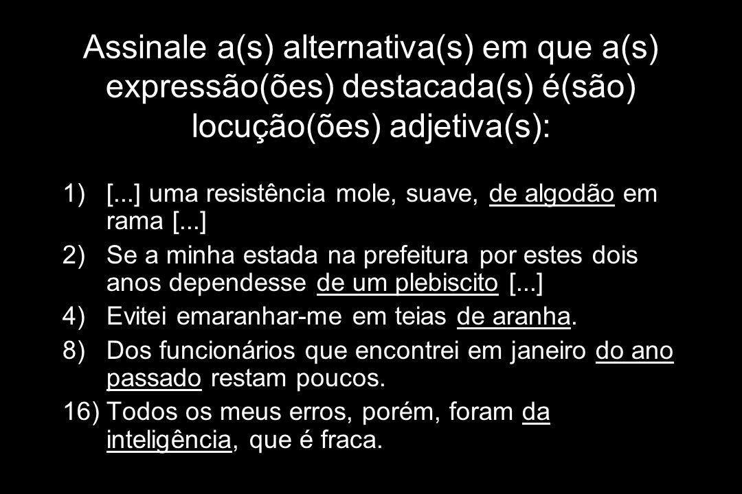 Assinale a(s) alternativa(s) em que a(s) expressão(ões) destacada(s) é(são) locução(ões) adjetiva(s): 1)[...] uma resistência mole, suave, de algodão