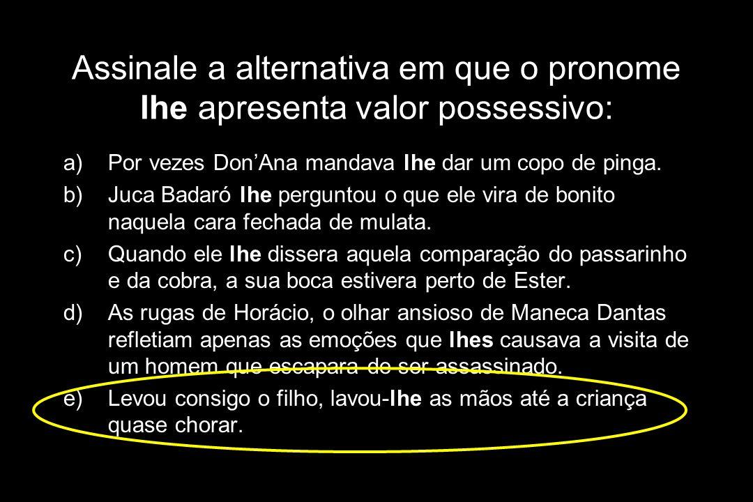 Assinale a alternativa em que o pronome lhe apresenta valor possessivo: a)Por vezes Don'Ana mandava lhe dar um copo de pinga. b)Juca Badaró lhe pergun