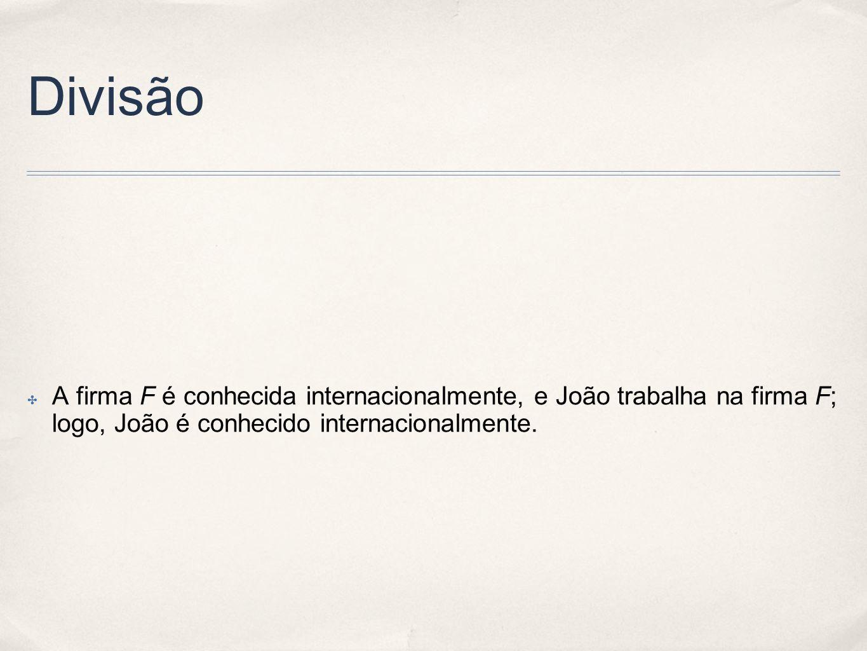 Divisão ✤ A firma F é conhecida internacionalmente, e João trabalha na firma F; logo, João é conhecido internacionalmente.