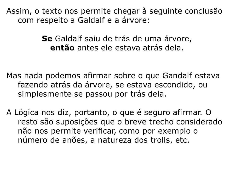 Assim, o texto nos permite chegar à seguinte conclusão com respeito a Galdalf e a árvore: Se Galdalf saiu de trás de uma árvore, então antes ele estav