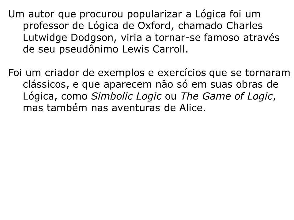 Um autor que procurou popularizar a Lógica foi um professor de Lógica de Oxford, chamado Charles Lutwidge Dodgson, viria a tornar-se famoso através de