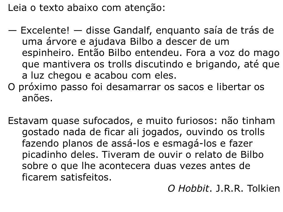 Leia o texto abaixo com atenção: — Excelente! — disse Gandalf, enquanto saía de trás de uma árvore e ajudava Bilbo a descer de um espinheiro. Então Bi
