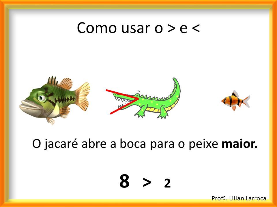 Como usar o > e < O jacaré abre a boca para o peixe maior. 8 > 2 Profª. Lilian Larroca