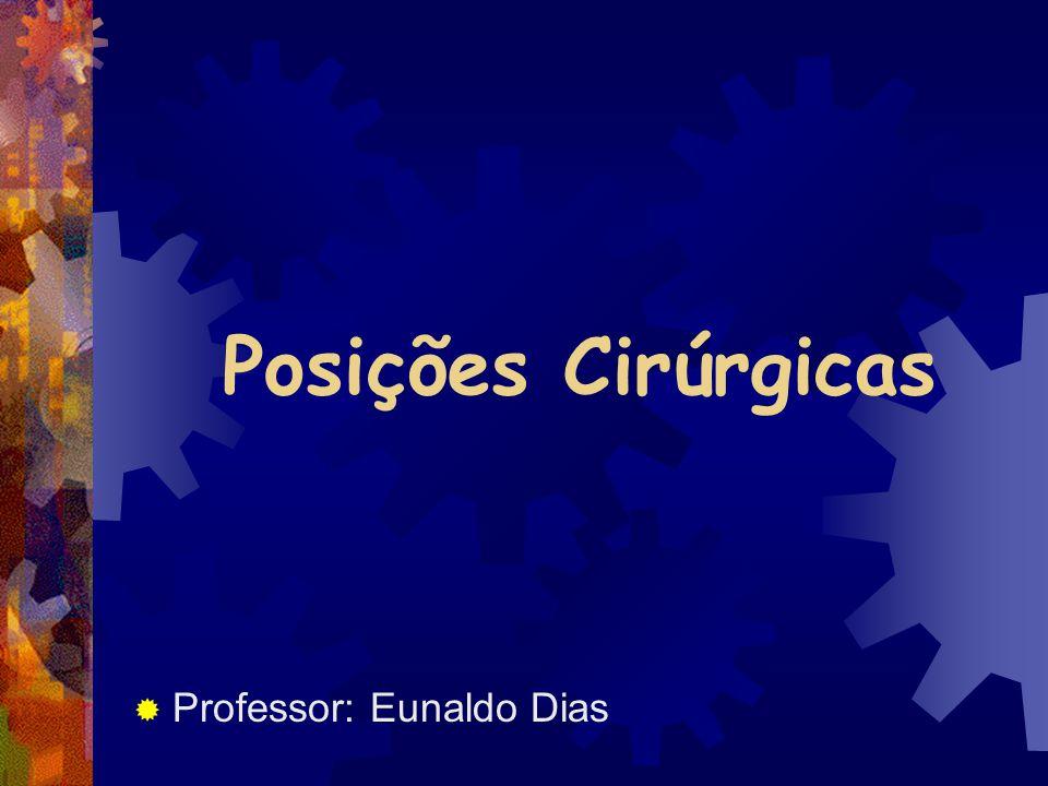 Posições Cirúrgicas  Professor: Eunaldo Dias