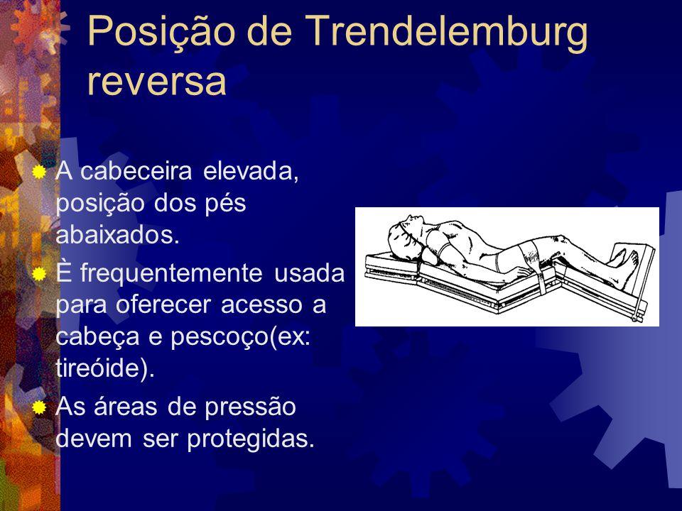 Posição de Trendelemburg reversa  A cabeceira elevada, posição dos pés abaixados.  È frequentemente usada para oferecer acesso a cabeça e pescoço(ex