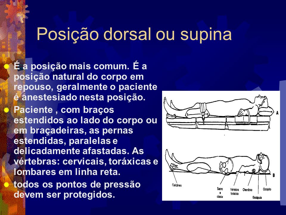 Posição dorsal ou supina  É a posição mais comum. É a posição natural do corpo em repouso, geralmente o paciente é anestesiado nesta posição.  Pacie
