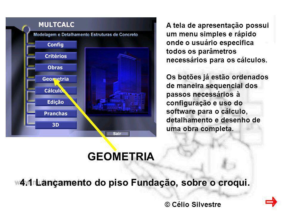 © Célio Silvestre GEOMETRIA 4.1 Lançamento do piso Fundação, sobre o croqui. A tela de apresentação possui um menu simples e rápido onde o usuário esp