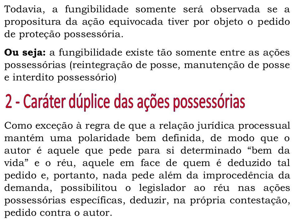 Todavia, a fungibilidade somente será observada se a propositura da ação equivocada tiver por objeto o pedido de proteção possessória. Ou seja: a fung