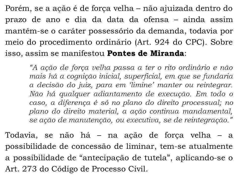 Pontes de Miranda Porém, se a ação é de força velha – não ajuizada dentro do prazo de ano e dia da data da ofensa – ainda assim mantém-se o caráter po