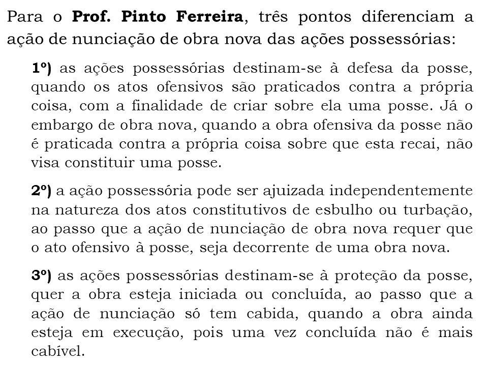 Para o Prof. Pinto Ferreira, três pontos diferenciam a ação de nunciação de obra nova das ações possessórias: 1º) as ações possessórias destinam-se à