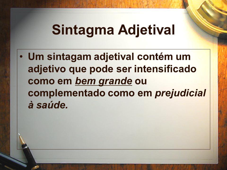 Sintagma Adjetival Um sintagam adjetival contém um adjetivo que pode ser intensificado como em bem grande ou complementado como em prejudicial à saúde.