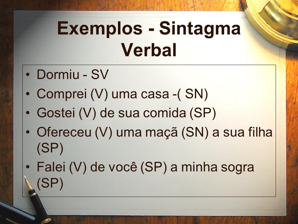 Exemplos - Sintagma Verbal Dormiu - SV Comprei (V) uma casa -( SN) Gostei (V) de sua comida (SP) Ofereceu (V) uma maçã (SN) a sua filha (SP) Falei (V) de você (SP) a minha sogra (SP)