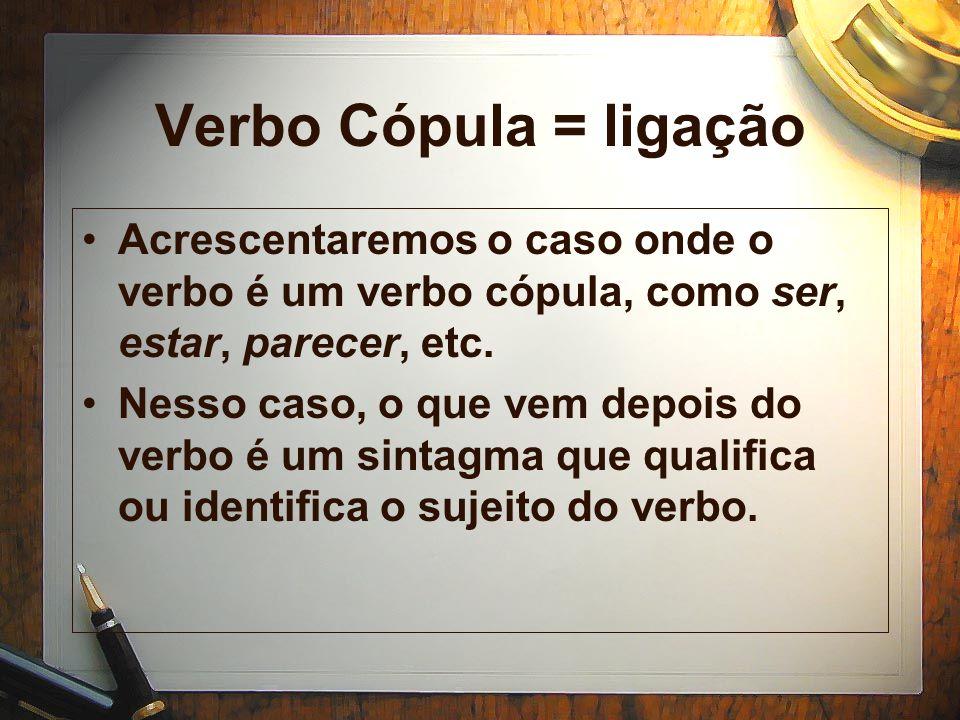 Verbo Cópula = ligação Acrescentaremos o caso onde o verbo é um verbo cópula, como ser, estar, parecer, etc.