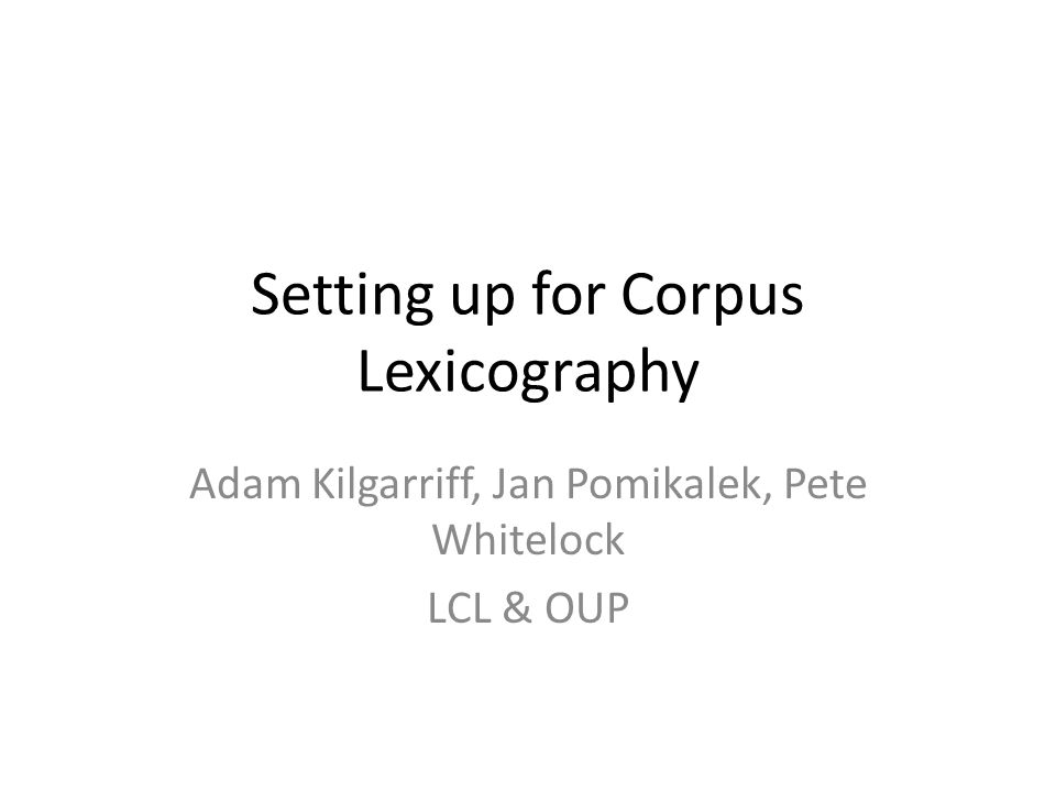 Setting up for Corpus Lexicography Adam Kilgarriff, Jan Pomikalek, Pete Whitelock LCL & OUP