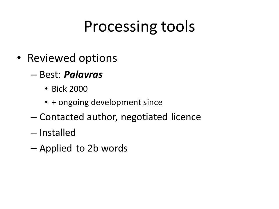 Processing tools Reviewed options – Best: Palavras Bick 2000 + ongoing development since – Contacted author, negotiated licence – Installed – Applied