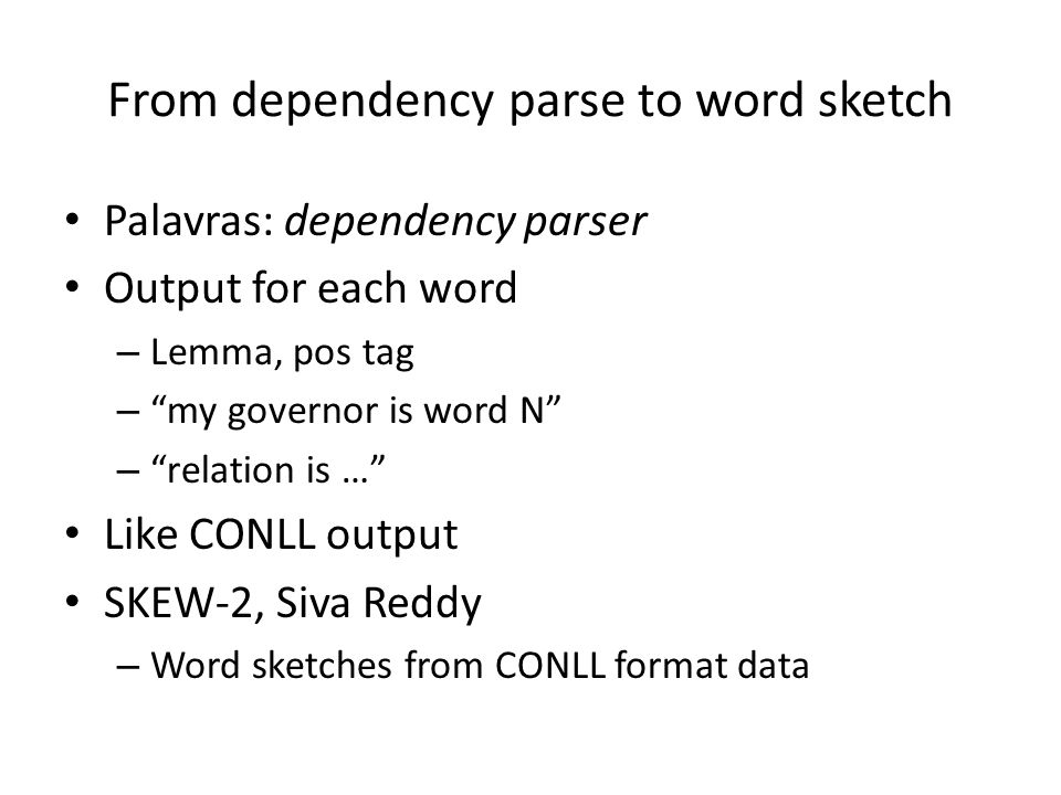From dependency parse to word sketch Palavras: dependency parser Output for each word – Lemma, pos tag – my governor is word N – relation is … Like CONLL output SKEW-2, Siva Reddy – Word sketches from CONLL format data