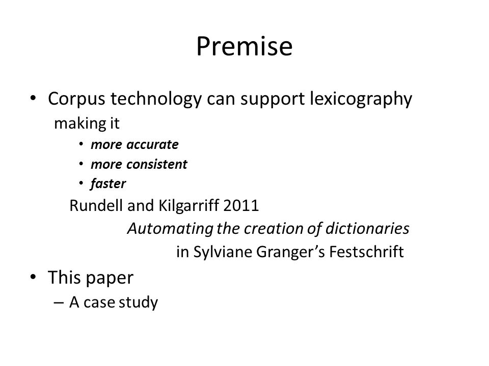 Premise Corpus technology can support lexicography making it more accurate more consistent faster Rundell and Kilgarriff 2011 Automating the creation of dictionaries in Sylviane Granger's Festschrift This paper – A case study