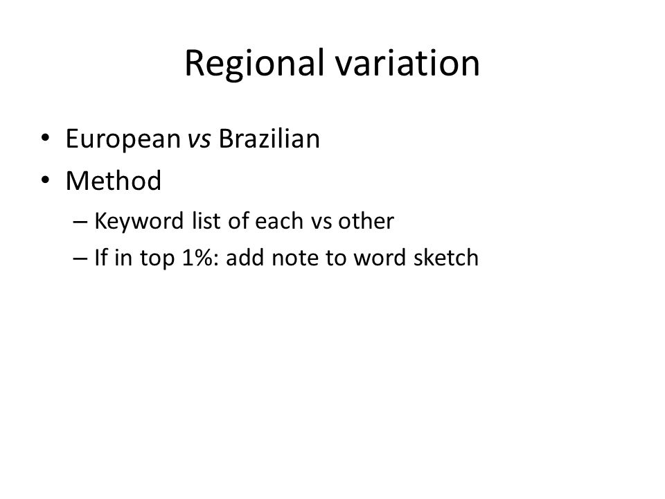 Regional variation European vs Brazilian Method – Keyword list of each vs other – If in top 1%: add note to word sketch