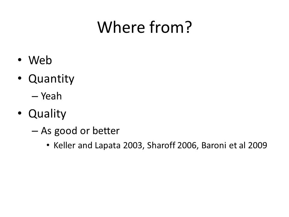 Where from? Web Quantity – Yeah Quality – As good or better Keller and Lapata 2003, Sharoff 2006, Baroni et al 2009