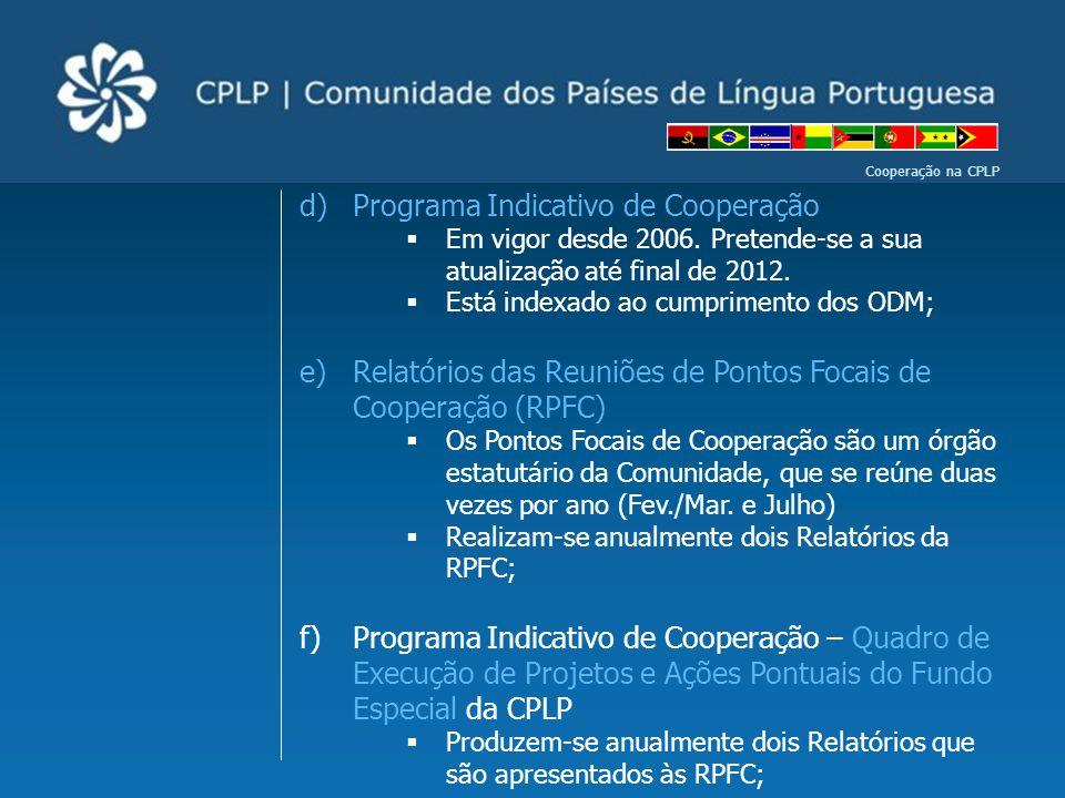 Cooperação na CPLP d)Programa Indicativo de Cooperação  Em vigor desde 2006. Pretende-se a sua atualização até final de 2012.  Está indexado ao cump