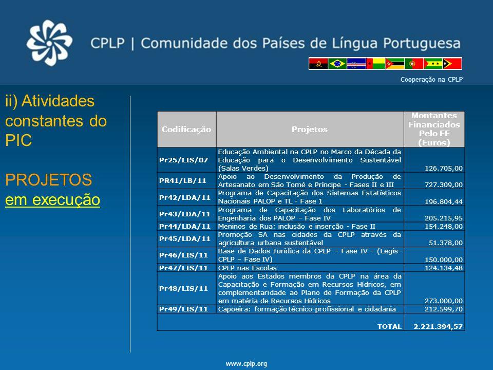 www.cplp.org Cooperação na CPLP ii) Atividades constantes do PIC PROJETOS em execução CodificaçãoProjetos Montantes Financiados Pelo FE (Euros) Pr25/L