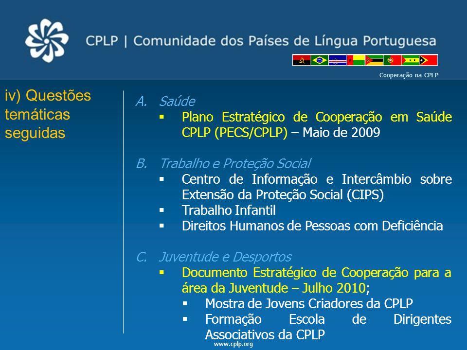 www.cplp.org Cooperação na CPLP iv) Questões temáticas seguidas A.Saúde  Plano Estratégico de Cooperação em Saúde CPLP (PECS/CPLP) – Maio de 2009 B.T