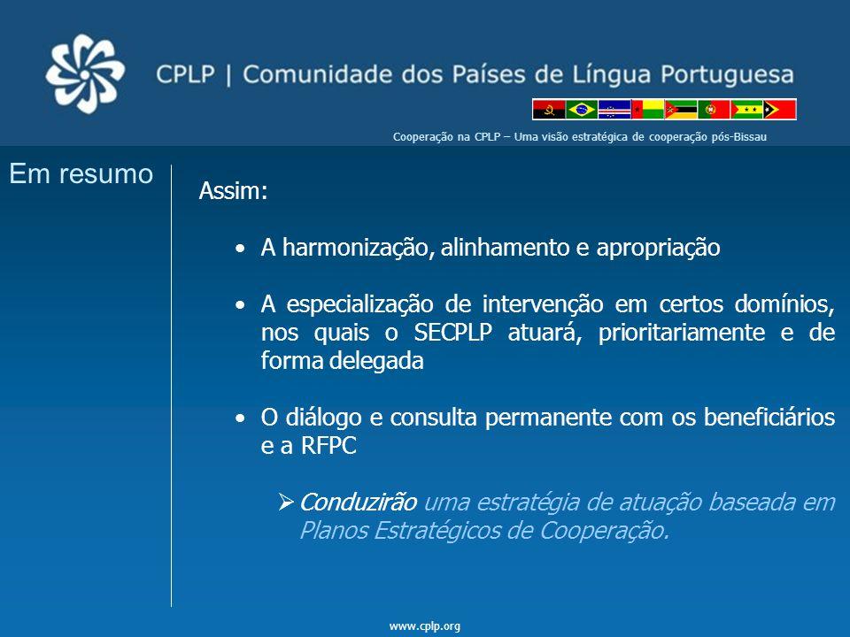 www.cplp.org Cooperação na CPLP – Uma visão estratégica de cooperação pós-Bissau Em resumo Assim: A harmonização, alinhamento e apropriação A especial