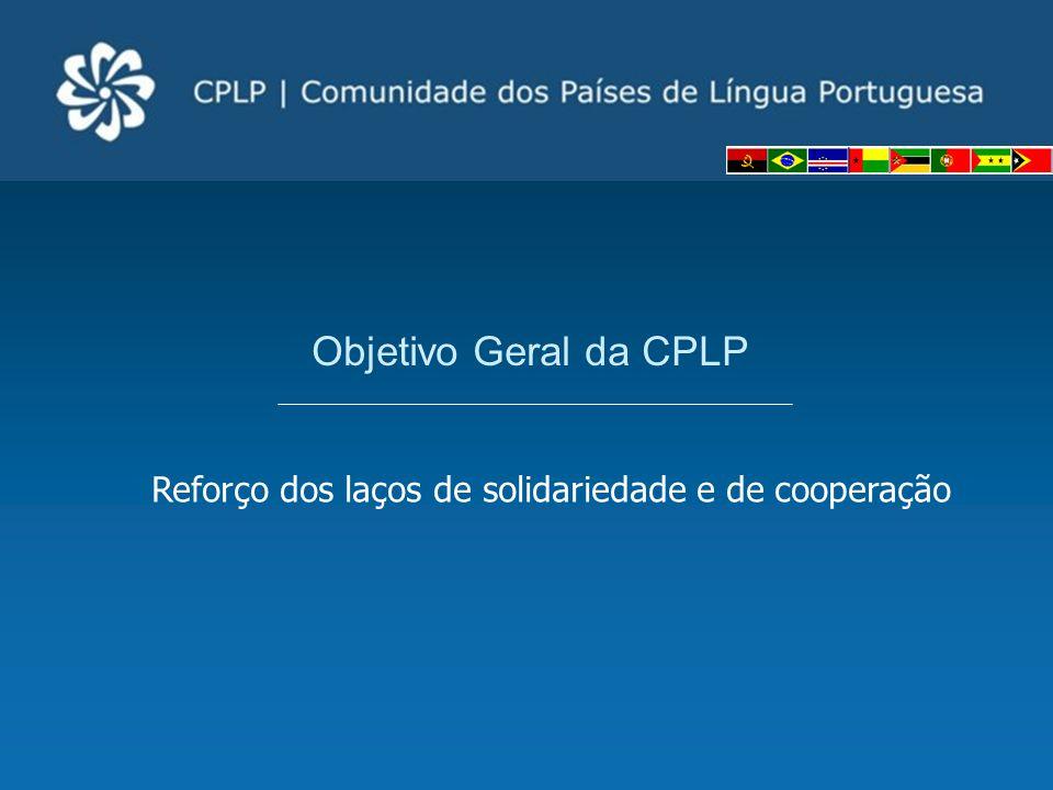 Reforço dos laços de solidariedade e de cooperação Objetivo Geral da CPLP