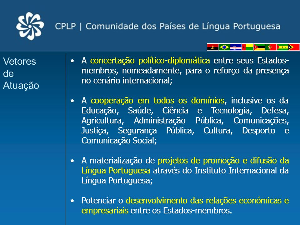 A concertação político-diplomática entre seus Estados- membros, nomeadamente, para o reforço da presença no cenário internacional; A cooperação em tod
