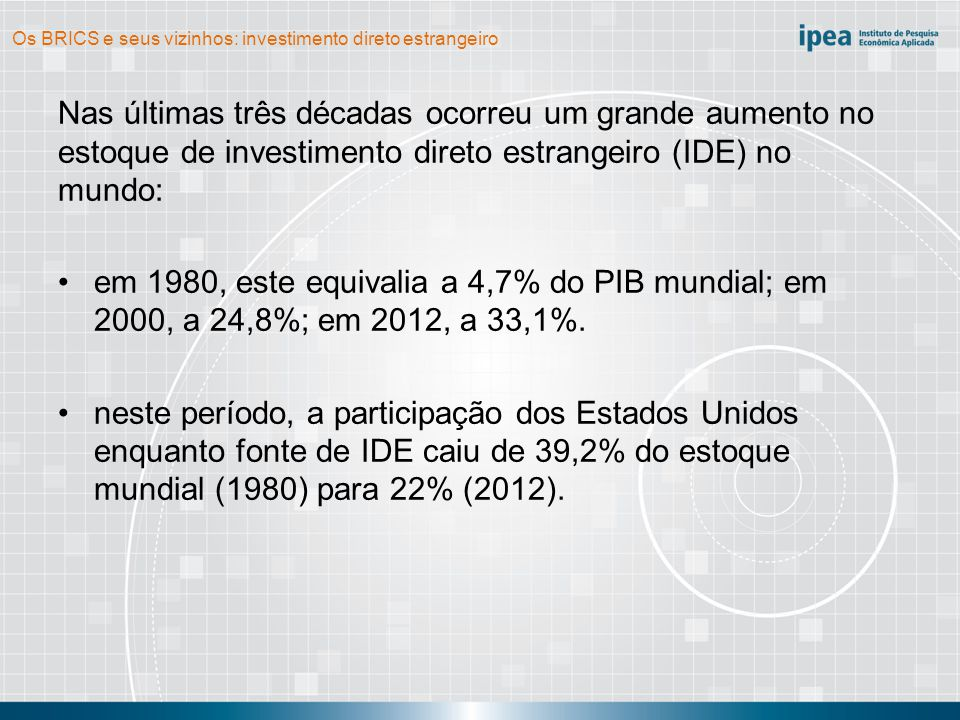 Os BRICS e seus vizinhos: investimento direto estrangeiro Nas últimas três décadas ocorreu um grande aumento no estoque de investimento direto estrangeiro (IDE) no mundo: por sua vez, a participação dos BRICS como fonte de IDE cresceu de forma acelerada nos anos 2000; em 2000, o grupo respondeu por apenas 0,6% do fluxo mundial; em 2012, sua participação foi de 10,5%.