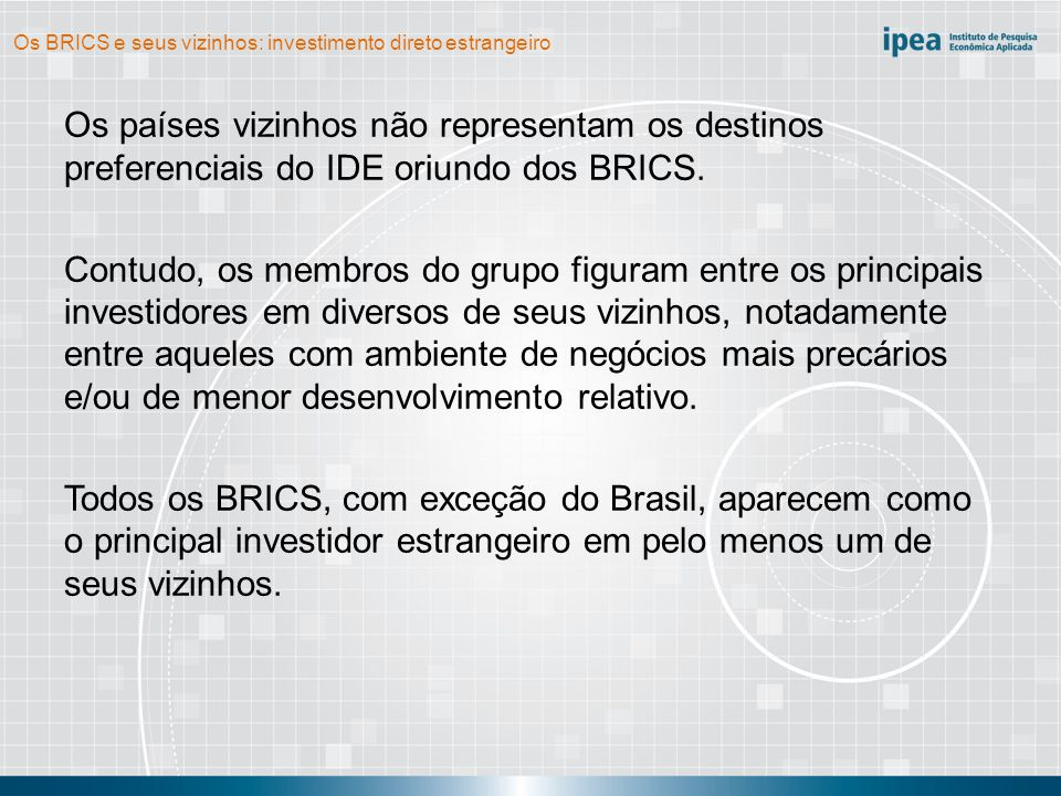 Os BRICS e seus vizinhos: investimento direto estrangeiro Os investimentos das empresas dos BRICS nos países vizinhos são preponderantemente resource seeking e market seeking.