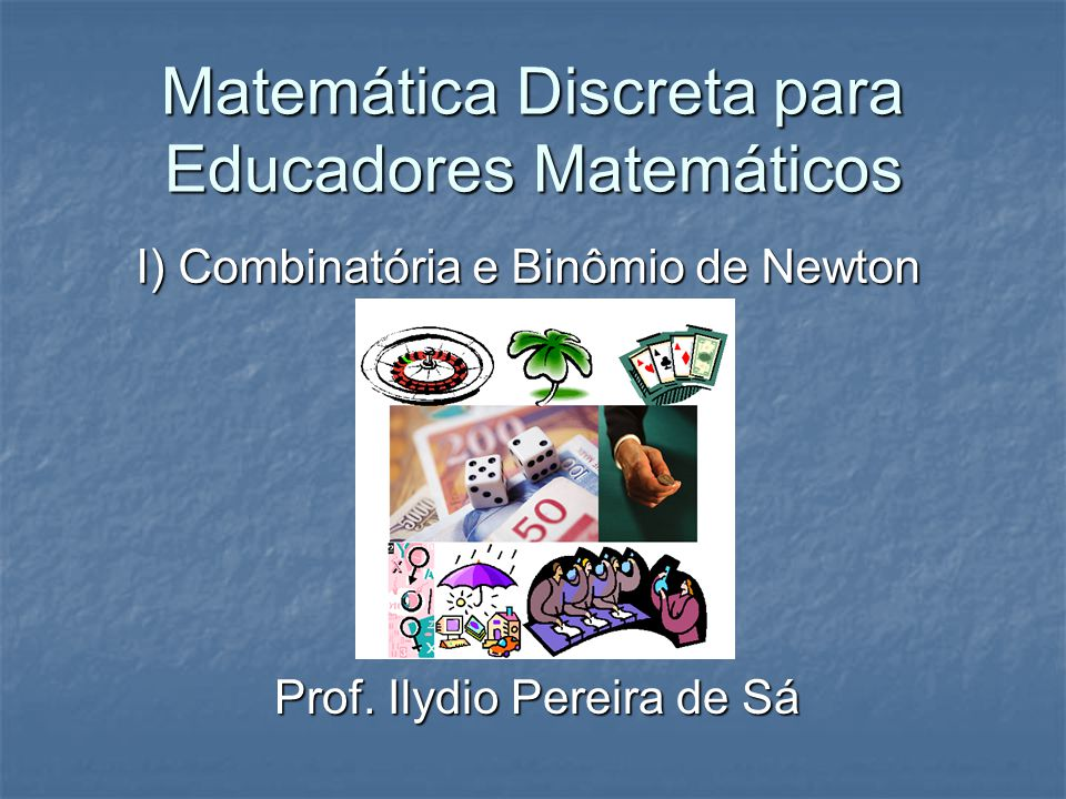 Matemática Discreta para Educadores Matemáticos I) Combinatória e Binômio de Newton Prof. Ilydio Pereira de Sá