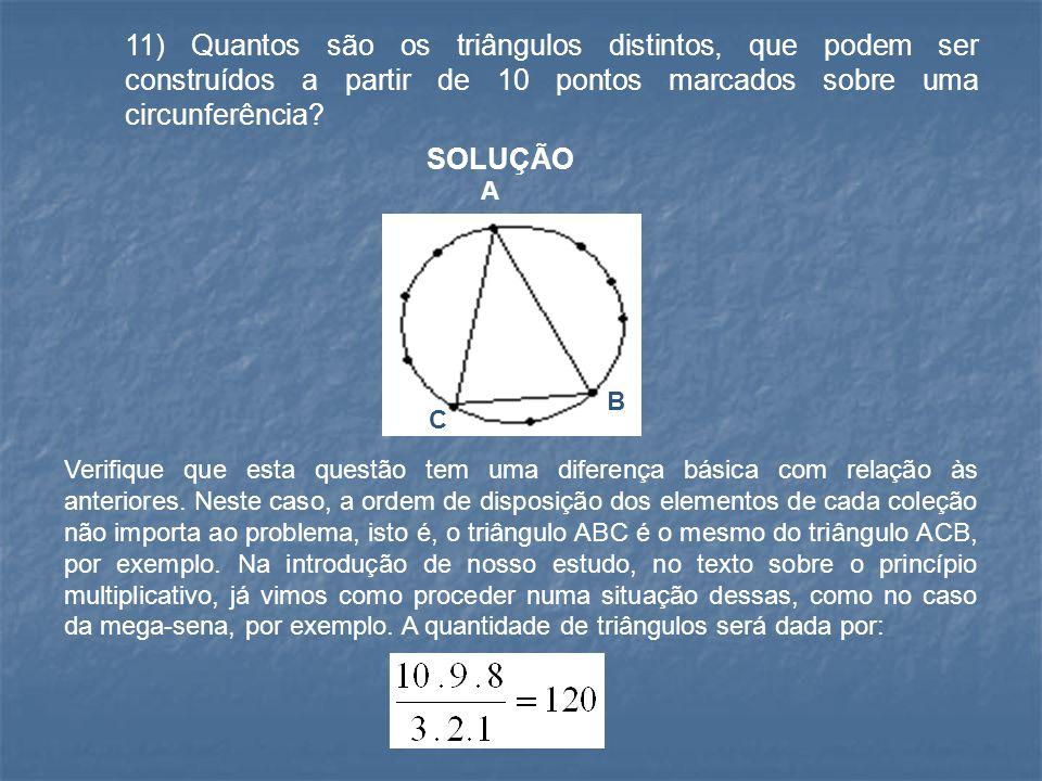 11) Quantos são os triângulos distintos, que podem ser construídos a partir de 10 pontos marcados sobre uma circunferência? SOLUÇÃO A B C Verifique qu