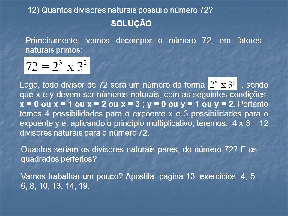 12) Quantos divisores naturais possui o número 72? SOLUÇÃO Primeiramente, vamos decompor o número 72, em fatores naturais primos: Logo, todo divisor d