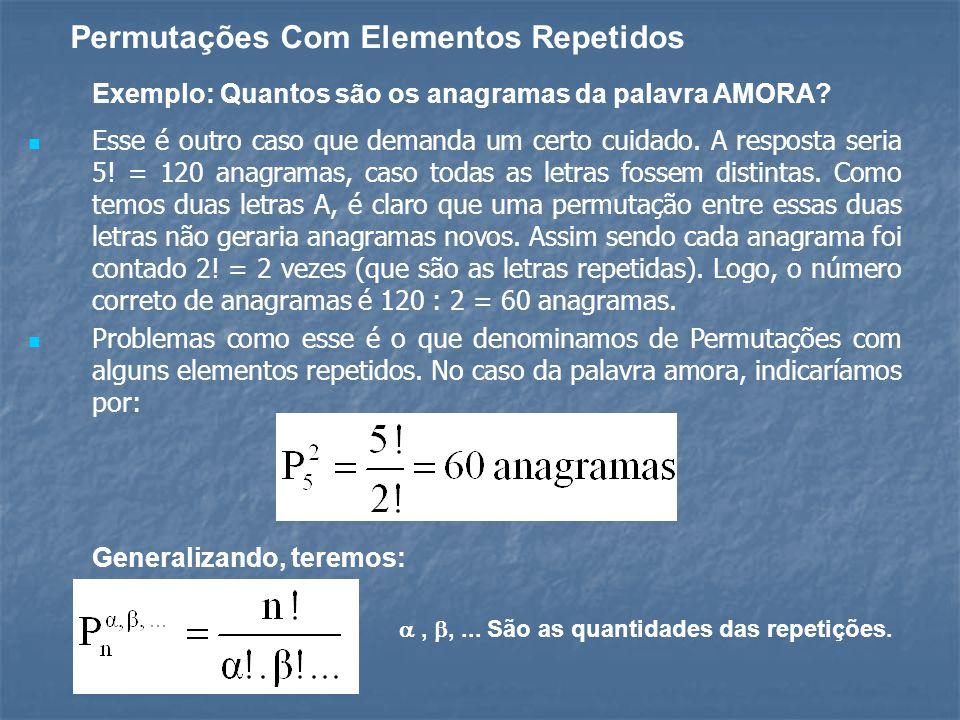 Permutações Com Elementos Repetidos Exemplo: Quantos são os anagramas da palavra AMORA? Esse é outro caso que demanda um certo cuidado. A resposta ser