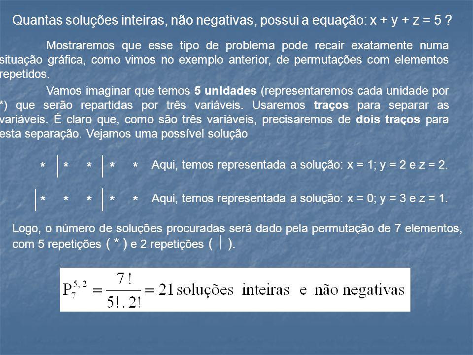 Quantas soluções inteiras, não negativas, possui a equação: x + y + z = 5 ? Mostraremos que esse tipo de problema pode recair exatamente numa situação