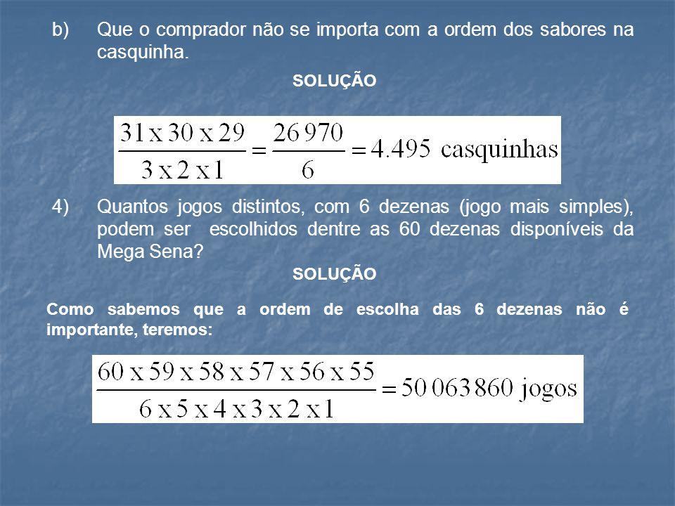 b) Que o comprador não se importa com a ordem dos sabores na casquinha. 4) Quantos jogos distintos, com 6 dezenas (jogo mais simples), podem ser escol