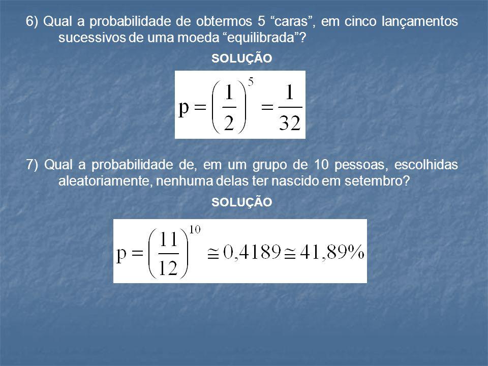 """6) Qual a probabilidade de obtermos 5 """"caras"""", em cinco lançamentos sucessivos de uma moeda """"equilibrada""""? SOLUÇÃO 7) Qual a probabilidade de, em um g"""