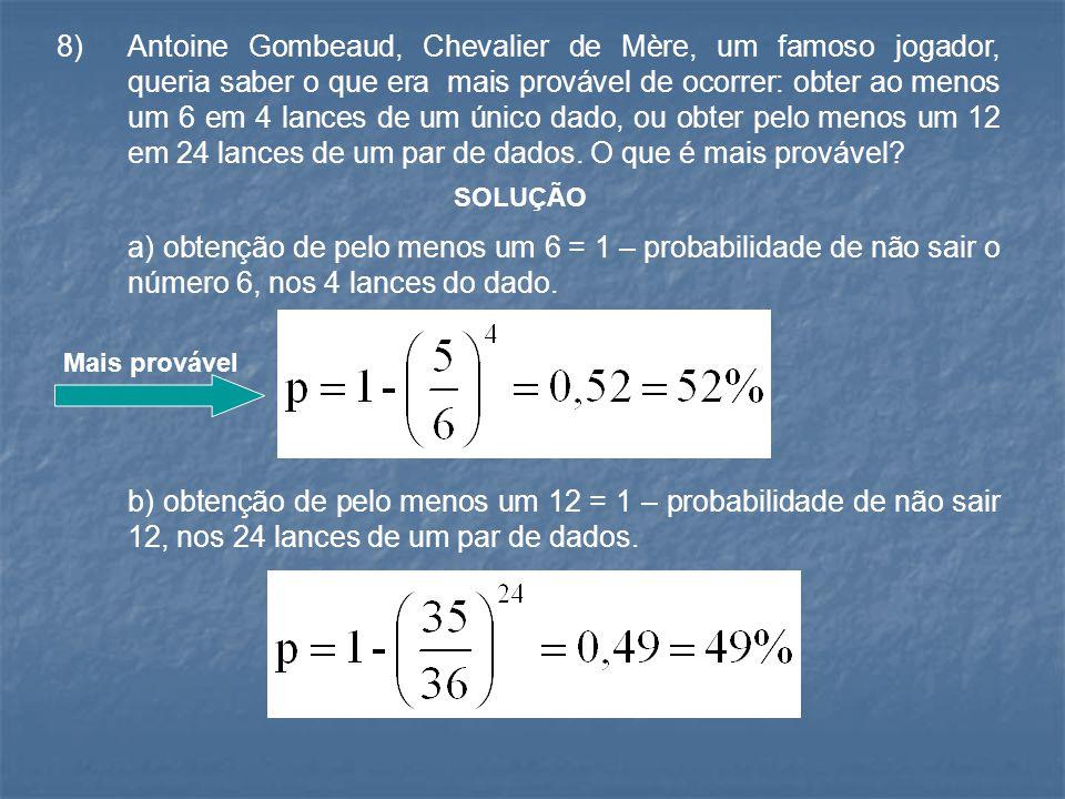 8) Antoine Gombeaud, Chevalier de Mère, um famoso jogador, queria saber o que era mais provável de ocorrer: obter ao menos um 6 em 4 lances de um únic