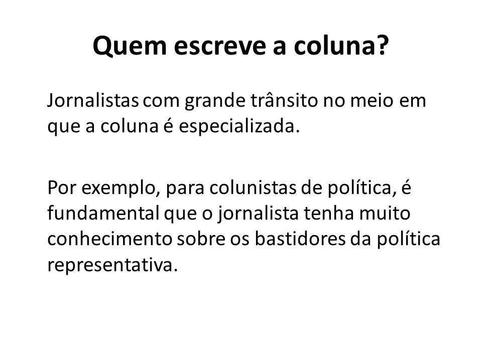 Quem escreve a coluna? Jornalistas com grande trânsito no meio em que a coluna é especializada. Por exemplo, para colunistas de política, é fundamenta