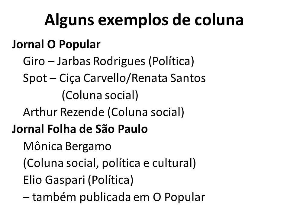Alguns exemplos de coluna Jornal O Popular Giro – Jarbas Rodrigues (Política) Spot – Ciça Carvello/Renata Santos (Coluna social) Arthur Rezende (Colun
