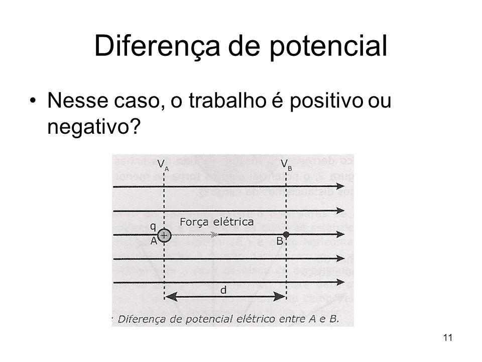 11 Diferença de potencial Nesse caso, o trabalho é positivo ou negativo?
