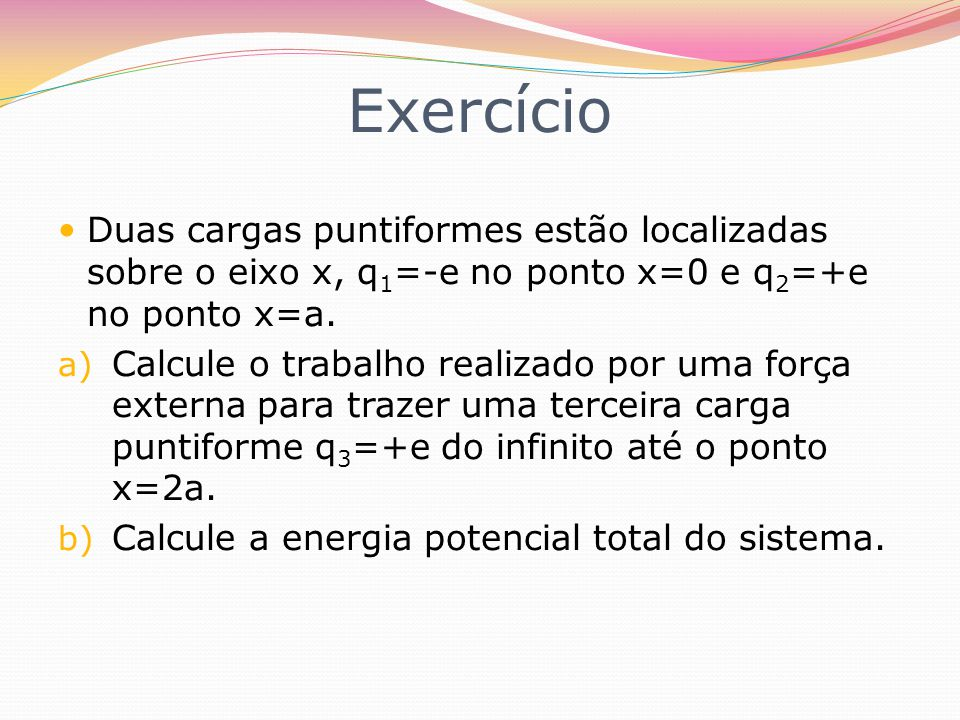 Exercício Duas cargas puntiformes estão localizadas sobre o eixo x, q 1 =-e no ponto x=0 e q 2 =+e no ponto x=a. a) Calcule o trabalho realizado por u