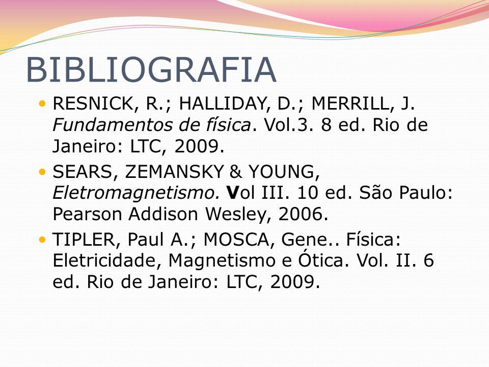BIBLIOGRAFIA RESNICK, R.; HALLIDAY, D.; MERRILL, J. Fundamentos de física. Vol.3. 8 ed. Rio de Janeiro: LTC, 2009. SEARS, ZEMANSKY & YOUNG, Eletromagn