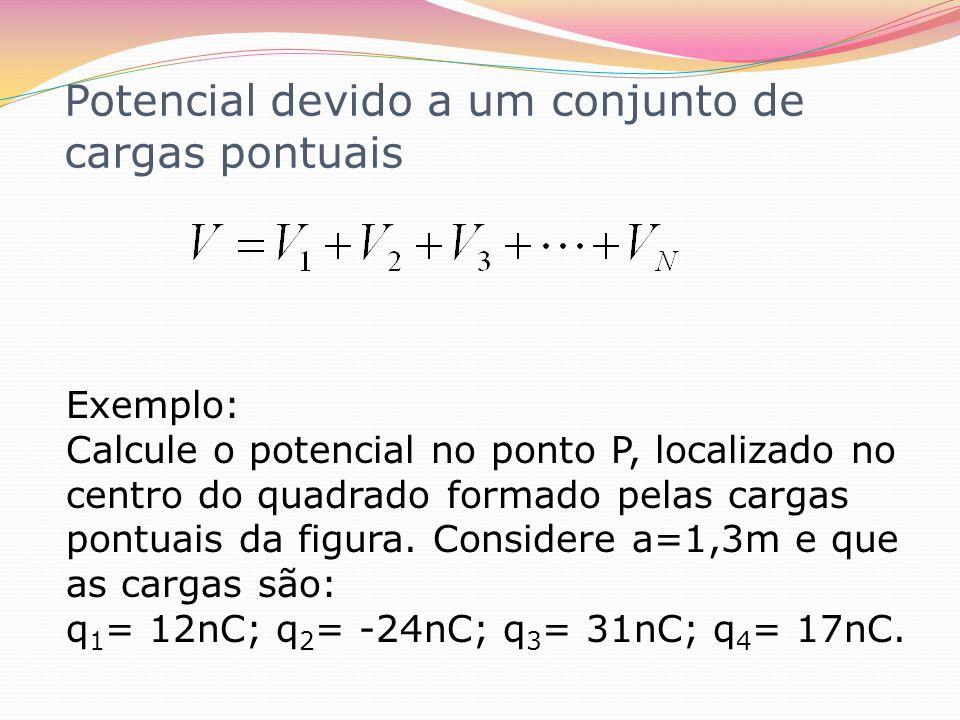 Potencial devido a um conjunto de cargas pontuais Exemplo: Calcule o potencial no ponto P, localizado no centro do quadrado formado pelas cargas pontu