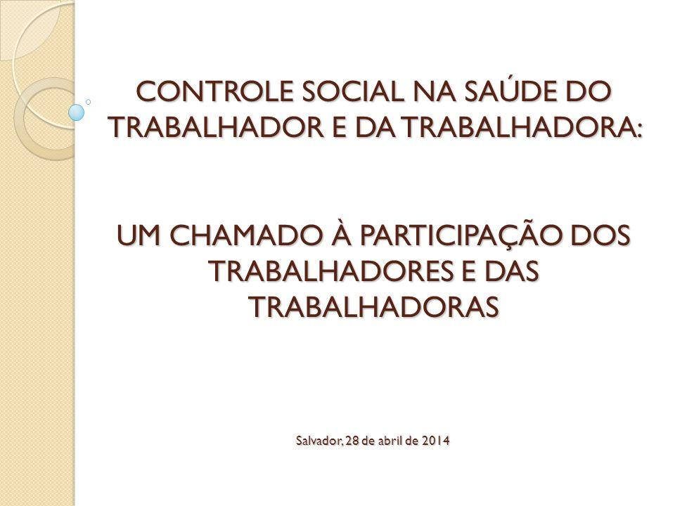 CONTROLE SOCIAL NA SAÚDE DO TRABALHADOR E DA TRABALHADORA: UM CHAMADO À PARTICIPAÇÃO DOS TRABALHADORES E DAS TRABALHADORAS Salvador, 28 de abril de 20
