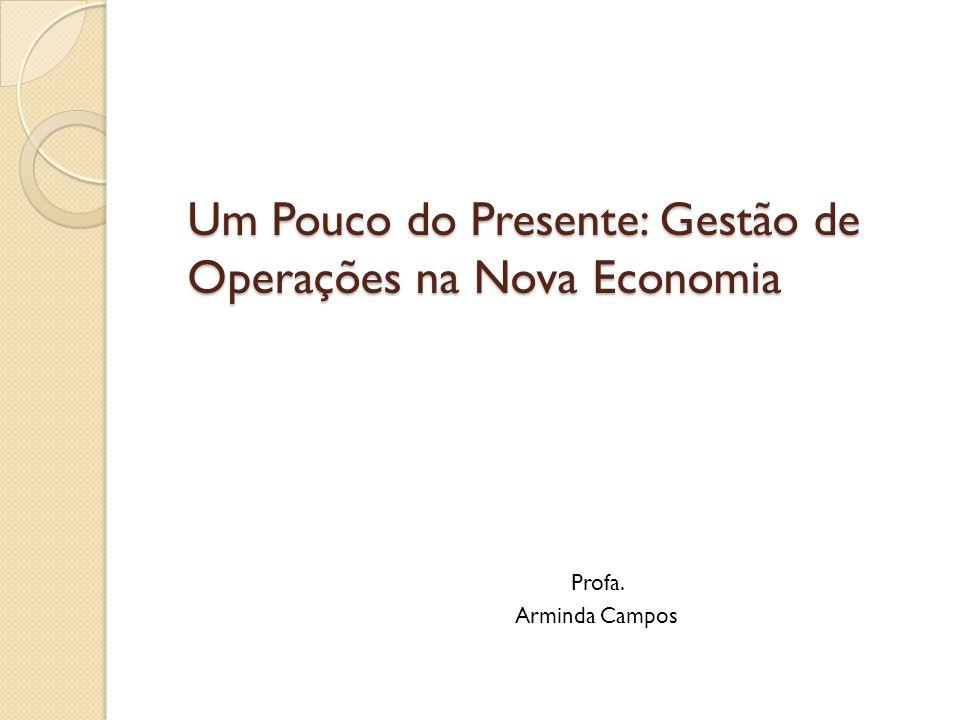Um Pouco do Presente: Gestão de Operações na Nova Economia Profa. Arminda Campos