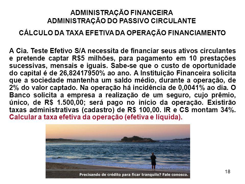 ADMINISTRAÇÃO FINANCEIRA ADMINISTRAÇÃO DO PASSIVO CIRCULANTE 18 CÁLCULO DA TAXA EFETIVA DA OPERAÇÃO FINANCIAMENTO A Cia. Teste Efetivo S/A necessita d
