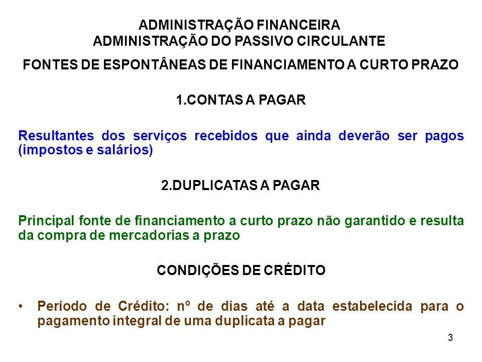 ADMINISTRAÇÃO FINANCEIRA ADMINISTRAÇÃO DO PASSIVO CIRCULANTE 4 FONTES DE ESPONTÂNEAS DE FINANCIAMENTO A CURTO PRAZO CONDIÇÕES DE CRÉDITO - CONTINUAÇÃO DESCONTO FINANCEIRO: uma dedução percentual sobre o valor da compra, caso o comprador pagar em um prazo especificado que é menor do que o período de crédito PERÍODO DE DESCONTO FINANCEIRO: nº de dias após o início do período de crédito, durante o qual o desconto financeiro pode ser aproveitado INÍCIO DO PERÍODO DE CRÉDITO –Data da Fatura: indica que o início do período de crédito é a data assinalada na fatura da compra; –Fora o Mês (FM): indica que o período do crédito para as compras feitas no mês, começa no primeiro dia do mês subseqüente.